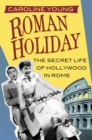 Roman Holiday : The Secret Life of Hollywood in Rome - Book
