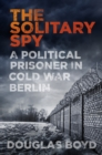 The Solitary Spy : A Political Prisoner in Cold War Berlin - eBook