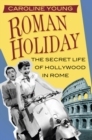 Roman Holiday : The Secret Life of Hollywood in Rome - eBook