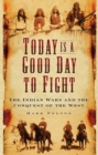 Today is a Good Day to Fight : The Indian Wars and the Conquest of the West - Book