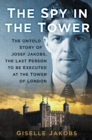 The Spy in the Tower : The Untold Story of Joseph Jakobs, the Last Person to be Executed in the Tower of London - Book
