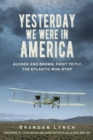 Yesterday We Were In America : Alcock and Brown, First to Fly the Atlantic Non-Stop - Book