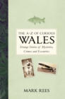 The A-Z of Curious Wales : Strange Stories of Mysteries, Crimes and Eccentrics - Book