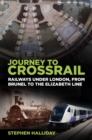 Journey to Crossrail : Railways Under London, From Brunel to the Elizabeth Line - eBook