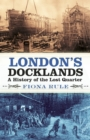 London's Docklands : A History of the Lost Quarter - eBook