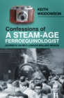 Confessions of A Steam-Age Ferroequinologist : Journeys on BR's London Midland Region - Book