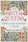 The Sister Queens : Isabella & Catherine de Valois - Book