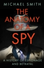 The Anatomy of a Spy : A History of Espionage and Betrayal - eBook