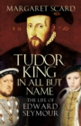 Tudor King in All but Name : The Life of Edward Seymour - Book