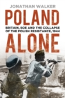 Poland Alone : Britain, SOE and the Collapse of the Polish Resistance, 1944 - Book