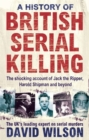 A History Of British Serial Killing : The Shocking Account of Jack the Ripper, Harold Shipman and Beyond - Book