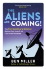 The Aliens Are Coming! : The Exciting and Extraordinary Science Behind Our Search for Life in the Universe - Book