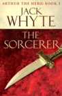 The Sorcerer : Legends of Camelot 3 (Arthur the Hero - Book III) - Book