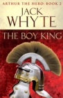 The Boy King : Legends of Camelot 2 (Arthur the Hero - Book II) - Book