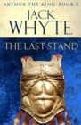 The Last Stand : Legends of Camelot 5 (Arthur the King - Book II) - Book