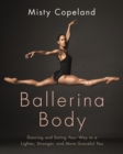Ballerina Body : Dancing and Eating Your Way to a Lighter, Stronger, and More Graceful You - eBook