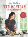 Feed Me Vegan: For All Occasions : The brand new vegan cookbook packed with delicious recipes from everyday meals to stunning feasts - Book
