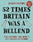 52 Times Britain was a Bellend : The History You Didn't Get Taught At School - Book