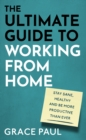 The Ultimate Guide to Working from Home : How to stay sane, healthy and be more productive than ever - eBook