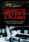 The Race for Hitler's X-Planes : Britain's 1945 Mission to Capture Secret Luftwaffe Technology - Book