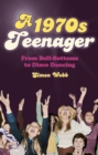 A 1970s Teenager : From Bell-Bottoms to Disco Dancing - eBook