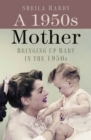 A 1950s Mother : Bringing up Baby in the 1950s - eBook