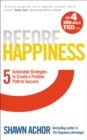 Before Happiness : Five Actionable Strategies to Create a Positive Path to Success - Book