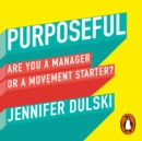 Purposeful : Are You a Manager ... or a Movement Starter? - eAudiobook