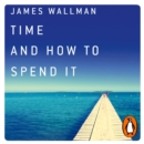 Time and How to Spend It : The 7 Rules for Richer, Happier Days - eAudiobook