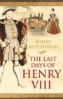 The Last Days of Henry VIII : Conspiracy, Treason and Heresy at the Court of the Dying Tyrant - Book