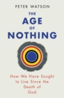 The Age of Nothing : How We Have Sought To Live Since The Death of God - Book