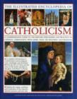 The Illustrated Encyclopaedia of Catholicism : A Comprehensive Guide to the History, Philosophy and Practise of Catholic Christianity - Book
