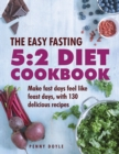 The Easy Fasting 5:2 Diet Cookbook : Make Fast Days Feel Like Feast Days, with 130 Delicious Recipes - Book