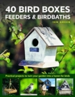 40 Bird Boxes, Feeders & Birdbaths : Practical projects to turn your garden into a haven for birds - Book