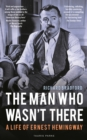 The Man Who Wasn't There : A Life of Ernest Hemingway - eBook