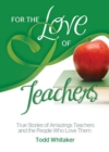 For the Love of Teachers : True Stories of Amazing Teachers and the People Who Love Them - eBook