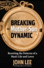 Breaking the Mother-Son Dynamic : Resetting the Patterns of a Man's Life and Loves - eBook