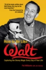 How to Be Like Walt : Capturing the Disney Magic Every Day of Your Life - eBook