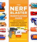 The Nerf Blaster Modification Guide : The Unofficial Handbook for Making Your Foam Arsenal Even More Awesome - Book