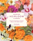 Growing Heirloom Flowers : Bring the Vintage Beauty of Heritage Blooms to Your Modern Garden - Book