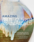 Amazing Glaze : Techniques, Recipes, Finishing, and Firing - Book