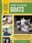 How to Raise Goats : Third Edition, Everything You Need to Know: Breeds, Housing, Health and Diet, Dairy and Meat, Kid Care - Book