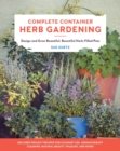Complete Container Herb Gardening : Design and Grow Beautiful, Bountiful Herb-Filled Pots - Book