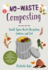 No-Waste Composting : Small-space waste recycling, indoors and out. Plus, 10 projects to repurpose household items into compost-making machines - Book