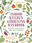 Indoor Kitchen Gardening Handbook : Projects & Inspiration to Grow Food Year-Round - Herbs, Salad Greens, Mushrooms, Tomatoes & More - Book