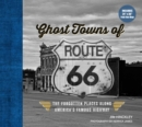 Ghost Towns of Route 66 : The Forgotten Places Along America's Famous Highway - Includes 24in x 36in Fold-out Map - Book
