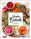 Vegan Boards : 50 Gorgeous Plant-Based Snack, Meal, and Dessert Boards for All Occasions