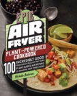 Epic Air Fryer Plant-Powered Cookbook : 100 Incredibly Good Vegetarian Recipes That Take Plant-Based Air Frying in Amazing New Directions