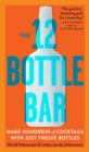 12 Bottle Bar : A Dozen Bottles, Hundreds of Cocktails, a New Way to Drink - Book