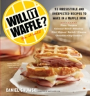Will It Waffle? : 53 Irresistible and Unexpected Recipes to Make in a Waffle Iron - Book